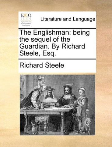 The Englishman: being the sequel of the Guardian. By Richard Steele, Esq.