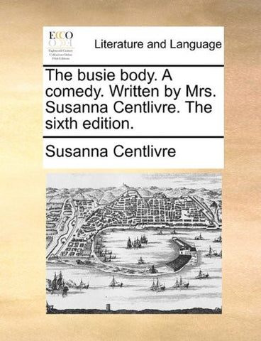 The busie body. A comedy. Written by Mrs. Susanna Centlivre. The sixth edition.