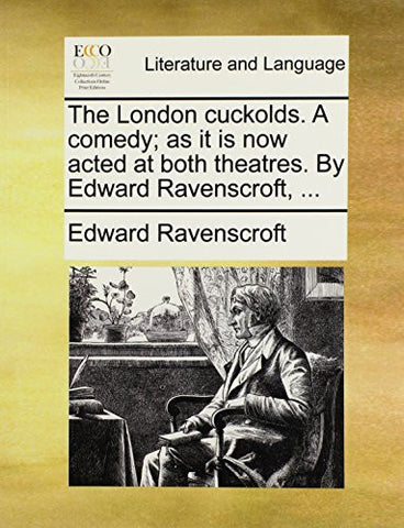 The London cuckolds. A comedy; as it is now acted at both theatres. By Edward Ravenscroft, ...