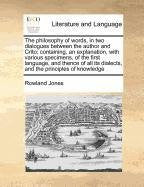 The philosophy of words, in two dialogues between the author and Crito; containing, an explanation, with various specimens, of the first language, and ... its dialects, and the principles of knowledge