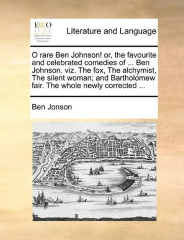 O rare Ben Johnson! or, the favourite and celebrated comedies of ... Ben Johnson. viz. The fox, The alchymist, The silent woman; and Bartholomew fair. The whole newly corrected ...