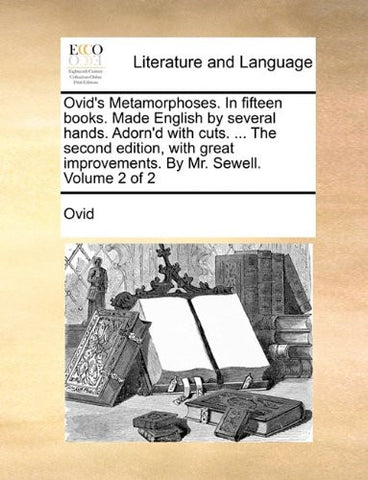 Ovid's Metamorphoses. In fifteen books. Made English by several hands. Adorn'd with cuts. ... The second edition, with great improvements. By Mr. Sewell.  Volume 2 of 2
