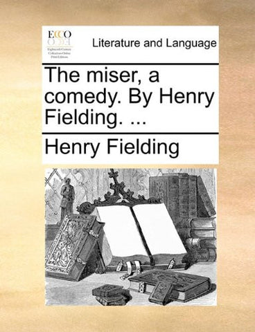 The miser, a comedy. By Henry Fielding. ...