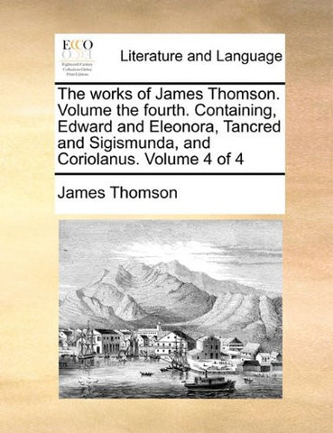 The works of James Thomson. Volume the fourth.  Containing, Edward and Eleonora, Tancred and Sigismunda, and Coriolanus.  Volume 4 of 4