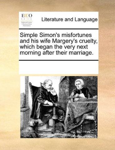 Simple Simon's misfortunes and his wife Margery's cruelty, which began the very next morning after their marriage.