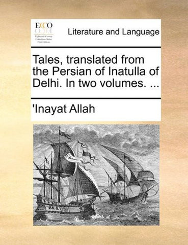 Tales, translated from the Persian of Inatulla of Delhi. In two volumes. ...