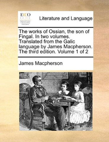 The works of Ossian, the son of Fingal. In two volumes. Translated from the Galic language by James Macpherson. The third edition. Volume 1 of 2