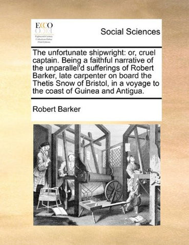 The unfortunate shipwright: or, cruel captain. Being a faithful narrative of the unparallel'd sufferings of Robert Barker, late carpenter on board the ... a voyage to the coast of Guinea and Antigua.