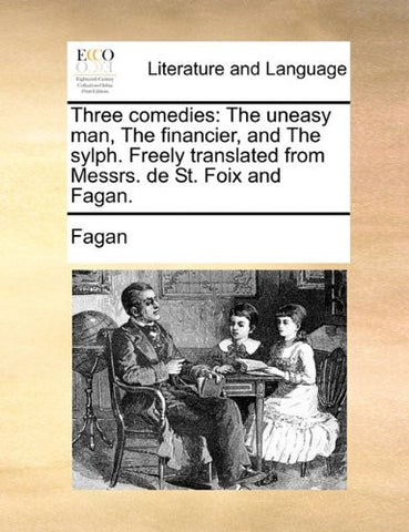 Three comedies: The uneasy man, The financier, and The sylph. Freely translated from Messrs. de St. Foix and Fagan.
