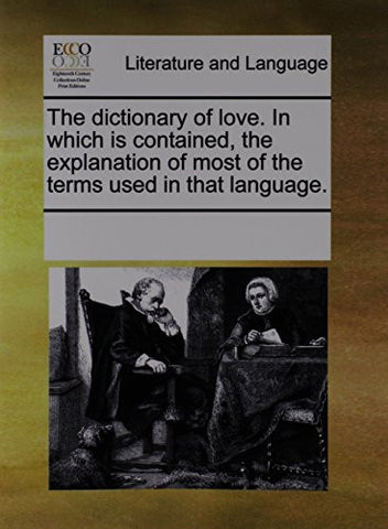 The dictionary of love. In which is contained, the explanation of most of the terms used in that language.