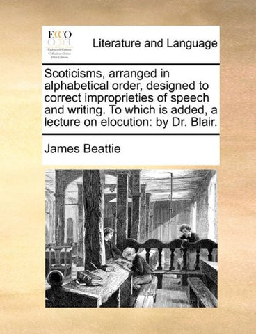 Scoticisms, arranged in alphabetical order, designed to correct improprieties of speech and writing. To which is added, a lecture on elocution: by Dr. Blair.