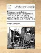 Thesaurus linguæ Latinæ compendiarius: or, a compendious dictionary of the Latin tongue, designed for the use of the British nations: in three parts.  Volume 1 of 2