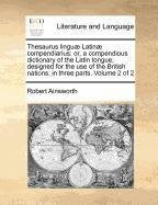 Thesaurus linguæ Latinæ compendiarius: or, a compendious dictionary of the Latin tongue, designed for the use of the British nations: in three parts.  Volume 2 of 2