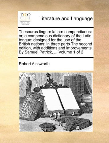 Thesaurus linguæ latinæ compendiarius: or, a compendious dictionary of the Latin tongue: designed for the use of the British nations: in three parts ... By Samuel Patrick, ... Volume 1 of 2