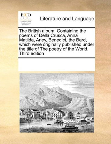 The British album. Containing the poems of Della Crusca, Anna Matilda, Arley, Benedict, the Bard, which were originally published under the title of The poetry of the World. Third edition