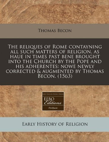 The reliques of Rome contayning all such matters of religion, as haue in times past bene brought into the Church by the Pope and his adherentes: nowe ... corrected & augmented by Thomas Becon. (1563)