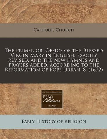 The primer or, Office of the Blessed Virgin Mary in English: exactly revised, and the new hymnes and prayers added, according to the Reformation of Pope Urban. 8. (1672)