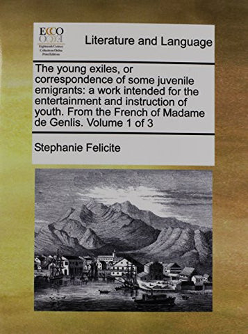 The young exiles, or correspondence of some juvenile emigrants: a work intended for the entertainment and instruction of youth. From the French of Madame de Genlis.  Volume 1 of 3
