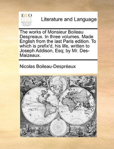 The works of Monsieur Boileau Despreaux. In three volumes. Made English from the last Paris edition. To which is prefix'd, his life, written to Joseph Addison, Esq; by Mr. Des-Maizeaux. Volume 2 of 3