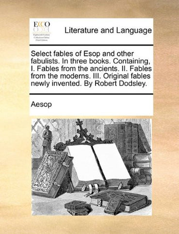 Select fables of Esop and other fabulists. In three books. Containing, I. Fables from the ancients. II. Fables from the moderns. III. Original fables newly invented. By Robert Dodsley.