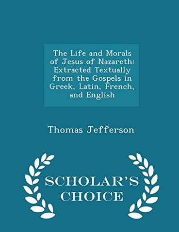 The Life and Morals of Jesus of Nazareth: Extracted Textually from the Gospels in Greek, Latin, French, and English - Scholar's Choice Edition