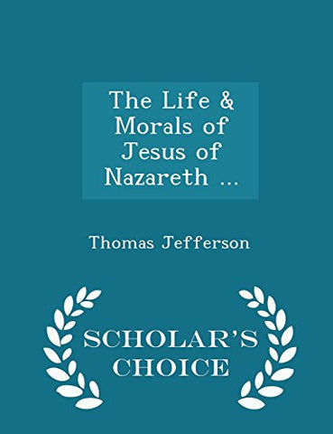 The Life & Morals of Jesus of Nazareth ... - Scholar's Choice Edition