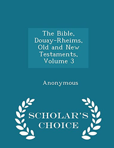 The Bible, Douay-Rheims, Old and New Testaments, Volume 3 - Scholar's Choice Edition