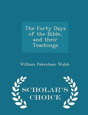 The Forty Days of the Bible, and their Teachings - Scholar's Choice Edition