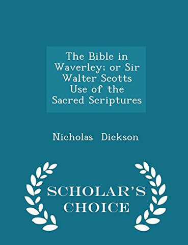 The Bible in Waverley; or Sir Walter Scotts Use of the Sacred Scriptures - Scholar's Choice Edition
