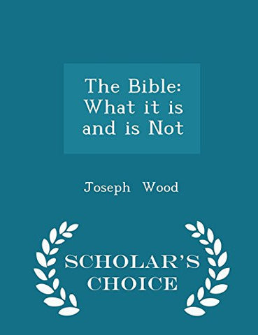The Bible: What it is and is Not - Scholar's Choice Edition