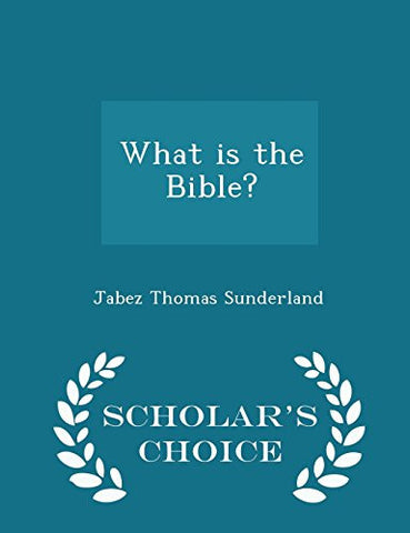 What is the Bible? - Scholar's Choice Edition