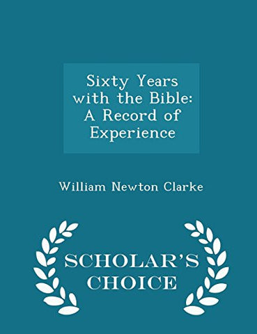 Sixty Years with the Bible: A Record of Experience - Scholar's Choice Edition