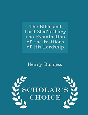 The Bible and Lord Shaftesbury: an Examination of the Positions of His Lordship - Scholar's Choice Edition