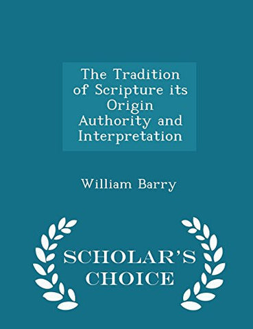 The Tradition of Scripture its Origin Authority and Interpretation - Scholar's Choice Edition