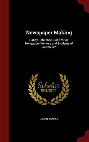 Newspaper Making: Handy Reference Guide for All Newspaper Workers and Students of Journalism
