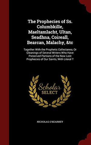 The Prophecies of Ss. Columbkille, Maeltamlacht, Ultan, Seadhna, Coireall, Bearcan, Malachy, &tc: Together With the Prophetic Collectanea, Or ... Lost Prophecies of Our Saints, With Literal T