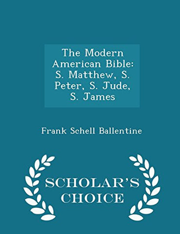 The Modern American Bible: S. Matthew, S. Peter, S. Jude, S. James - Scholar's Choice Edition