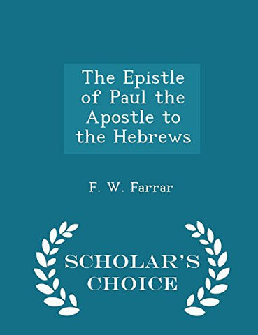 The Epistle of Paul the Apostle to the Hebrews - Scholar's Choice Edition