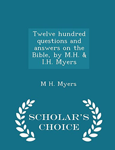Twelve hundred questions and answers on the Bible, by M.H. & I.H. Myers - Scholar's Choice Edition
