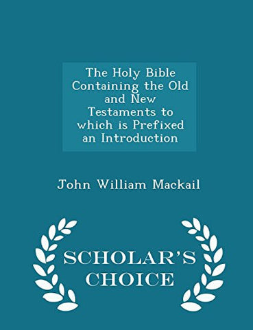 The Holy Bible Containing the Old and New Testaments to which is Prefixed an Introduction - Scholar's Choice Edition