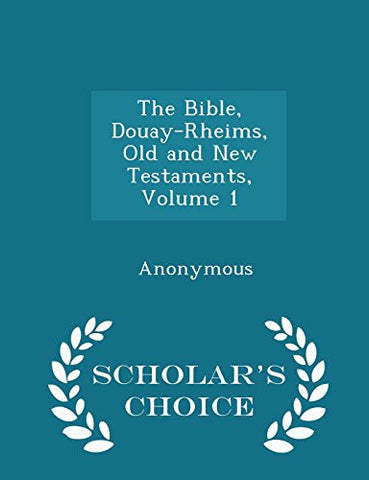 The Bible, Douay-Rheims, Old and New Testaments, Volume 1 - Scholar's Choice Edition