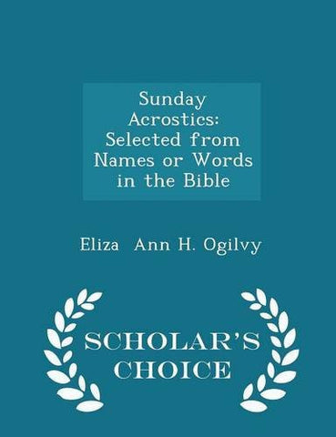 Sunday Acrostics: Selected from Names or Words in the Bible - Scholar's Choice Edition