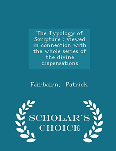 The Typology of Scripture: viewed in connection with the whole series of the divine dispensations - Scholar's Choice Edition