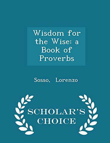 Wisdom for the Wise: a Book of Proverbs - Scholar's Choice Edition
