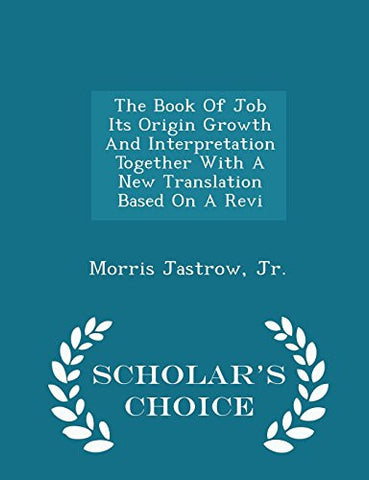 The Book Of Job Its Origin Growth And Interpretation Together With A New Translation Based On A Revi - Scholar's Choice Edition