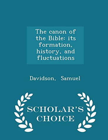The canon of the Bible: its formation, history, and fluctuations - Scholar's Choice Edition