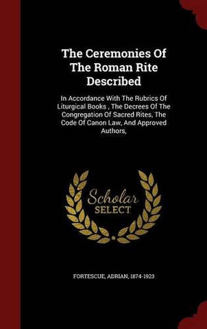 The Ceremonies Of The Roman Rite Described: In Accordance With The Rubrics Of Liturgical Books , The Decrees Of The Congregation Of Sacred Rites, The Code Of Canon Law, And Approved Authors,