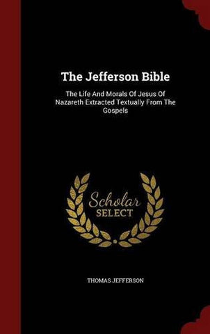 The Jefferson Bible: The Life And Morals Of Jesus Of Nazareth Extracted Textually From The Gospels