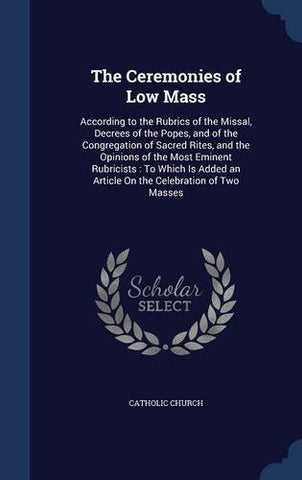 The Ceremonies of Low Mass: According to the Rubrics of the Missal, Decrees of the Popes, and of the Congregation of Sacred Rites, and the Opinions of ... an Article On the Celebration of Two Masses