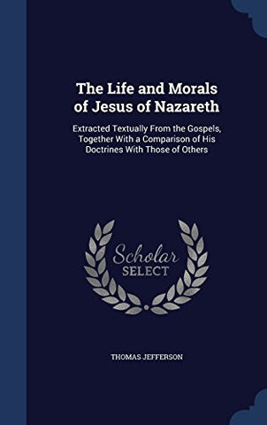 The Life and Morals of Jesus of Nazareth: Extracted Textually from the Gospels, Together with a Comparison of His Doctrines with Those of Others